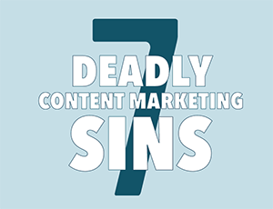 7 Deadly Content Marketing Sins